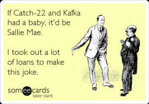 Funny College Ecard: If Catch-22 and Kafka had a baby, it'd be Sallie ...