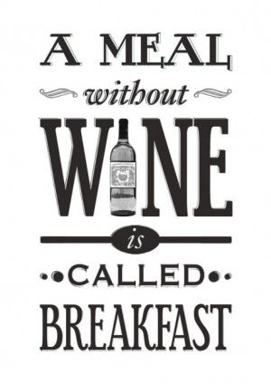 meal without wine is called breakfast.