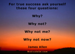 ask yourself these four questions: Why? Why not? Why not me? Why ...