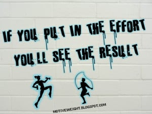 're not seeing the results...find ways to put in more effort. Effort ...