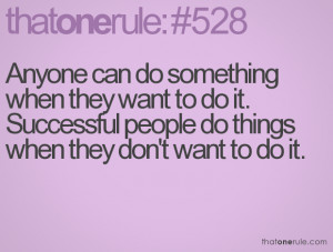 Anyone can do something when they want to do it. Successful people do ...