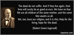 ... this: Help for the living, hope for the dead. - Robert Green Ingersoll
