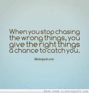 When you stop chasing the wrong things, you give the right things a ...
