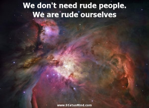 We don't need rude people. We are rude ourselves - Witty Quotes ...