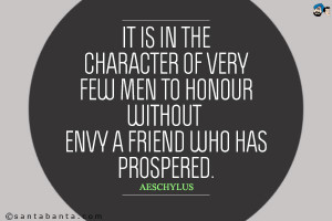 It is in the character of very few men to honor without envy a friend ...