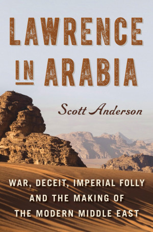 Lawrence in Arabia: War, Deceit, Imperial Folly and the Making of the ...