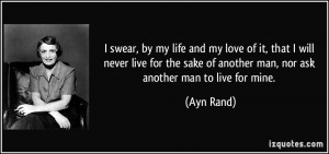 ... sake of another man, nor ask another man to live for mine. - Ayn Rand