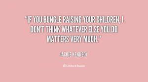 If you bungle raising your children, I don't think whatever else you ...