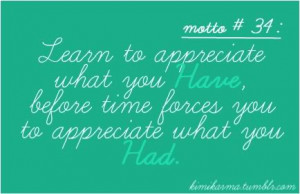 to appreciate what you have, before time forces you to appreciate ...