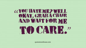 You hate me? Well okay, grab a chair and wait for me to care.