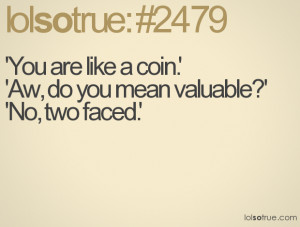 You are like a coin.' 'Aw, do you mean valuable?' 'No, two faced.'