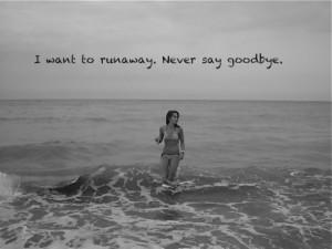 want-to-runawaynever-say-goodbye-goodbye-quote.jpg