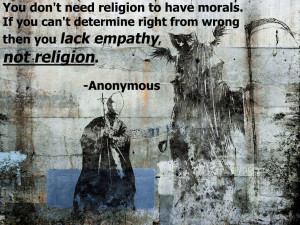 """... right from wrong then you lack empathy, not religion."""" -Anonymous"""