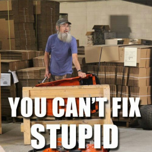 You can't fix stupid...Jack ;) Duck Dynasty