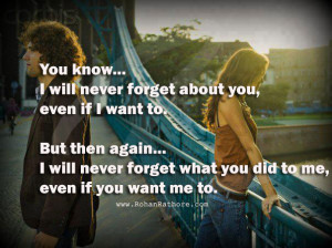 You know... I will never forget about you, even if I want to. But then ...