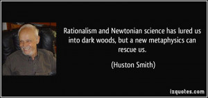 ... into dark woods, but a new metaphysics can rescue us. - Huston Smith