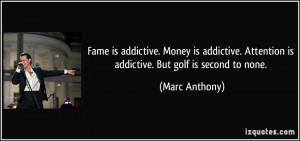 ... . Attention is addictive. But golf is second to none. - Marc Anthony