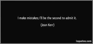 make mistakes; I'll be the second to admit it. - Jean Kerr