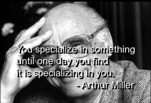 Arthur miller, quotes, sayings, specialize, work, life, wisdom