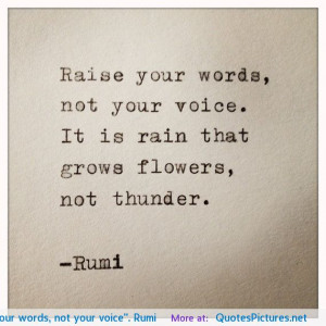 "Raise your words, not your voice"". Rumi"