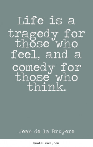 Life is a tragedy for those who feel, and a comedy for those who think ...