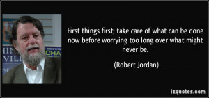 First things first; take care of what can be done now before worrying ...