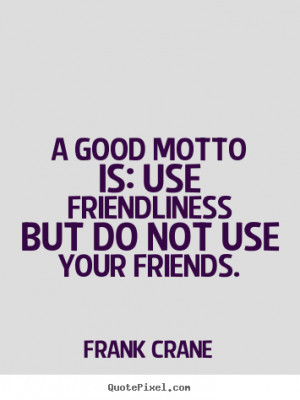 Frank Crane picture quote - A good motto is: use friendliness but do ...