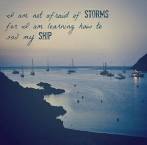 ... afraid of storms, for I'm learning to sail my ship. ~Louisa May Alcott