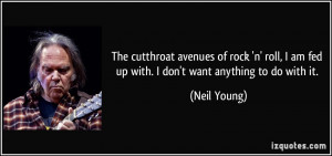 The cutthroat avenues of rock 'n' roll, I am fed up with. I don't want ...