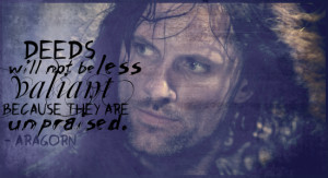... will not be less valiant because they are unpraised.' – Aragorn