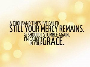 Gods Mercy and Grace helps me when I fall. Pray everyday for his ...