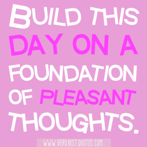 Build this day on a foundation: Quotes