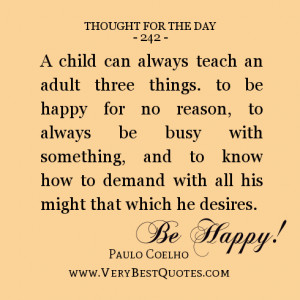 child can always teach an adult three things. to be happy for no ...