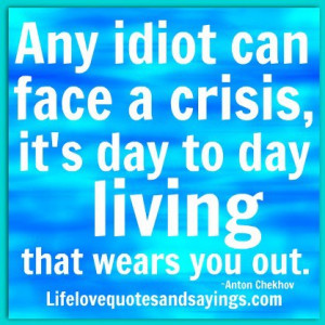 ... crisis – it's day to day living that wears you out. ~Anton Chekhov