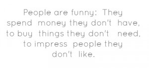 People are funny: They spend money they don't have,to buy things they ...