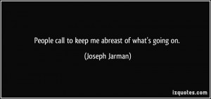 People call to keep me abreast of what's going on. - Joseph Jarman