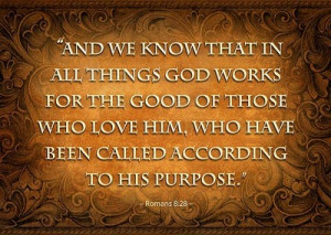 We Know that in all things god works for the good of those who Love ...