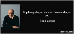 Stop being who you were and become who you are. - Paulo Coelho