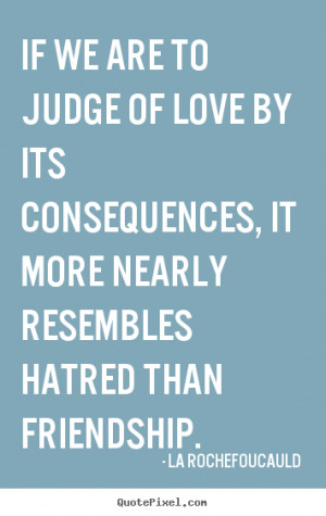 of love by its consequences it more nearly resembles hatred than