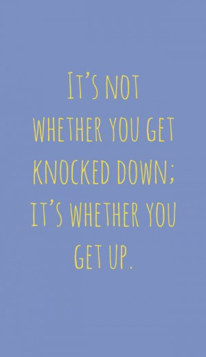 It's not whether you get knocked down; it's whether you get up ...