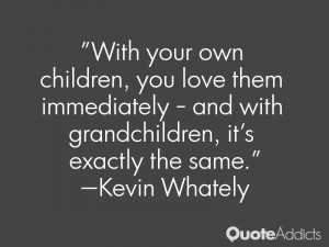 With your own children, you love them immediately - and with ...