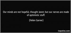 Janet; but our nerves are made of optimistic stuff. - Helen Garner