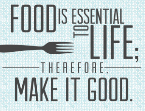 """Food is essential to life; therefore, make it good."""" S. Truett Cathy ..."""