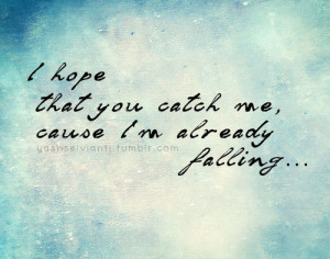 hope that you catch me, cause I'm already falling.