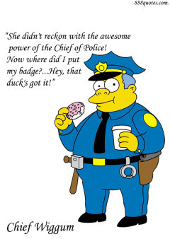 ... reckon with the awesome power of the Chief of Police! Now where