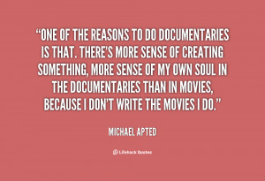 One of the reasons to do documentaries is that. There's more sense of ...