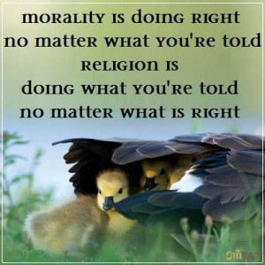 Morality is doing right, no matter what you are told.