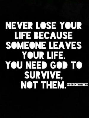 Never lose your life because someone leaves your life. You need God to ...