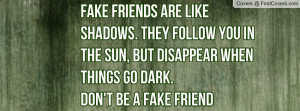fake friends are like shadows. they follow you in the sun , Pictures ...
