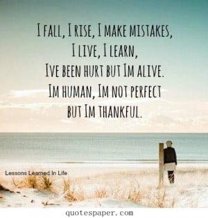 make mistakes, I live, I learn, I've been hurt but I am alive. I am ...